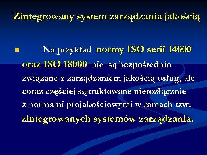 Zintegrowany system zarządzania jakością n Na przykład normy ISO serii 14000 oraz ISO 18000
