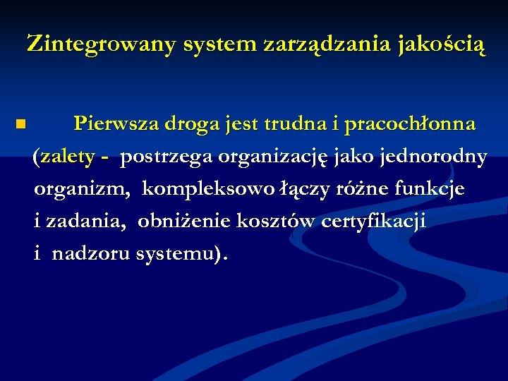 Zintegrowany system zarządzania jakością n Pierwsza droga jest trudna i pracochłonna (zalety - postrzega