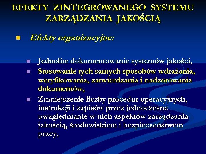 EFEKTY ZINTEGROWANEGO SYSTEMU ZARZĄDZANIA JAKOŚCIĄ n Efekty organizacyjne: n n n Jednolite dokumentowanie systemów
