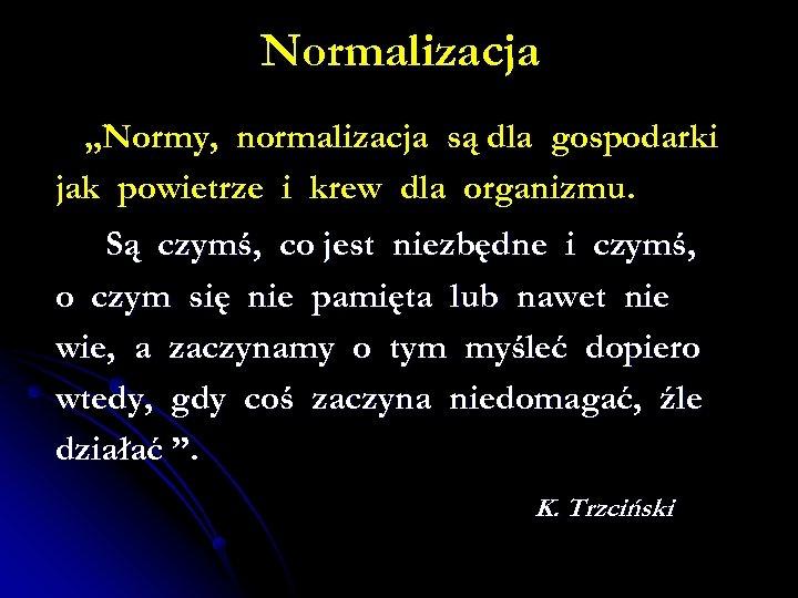 """Normalizacja """"Normy, normalizacja są dla gospodarki jak powietrze i krew dla organizmu. Są czymś,"""