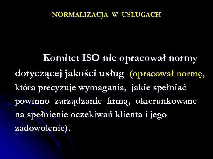 NORMALIZACJA W USŁUGACH Komitet ISO nie opracował normy dotyczącej jakości usług (opracował normę, która