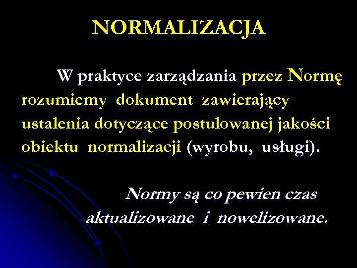 NORMALIZACJA W praktyce zarządzania przez Normę rozumiemy dokument zawierający ustalenia dotyczące postulowanej jakości obiektu