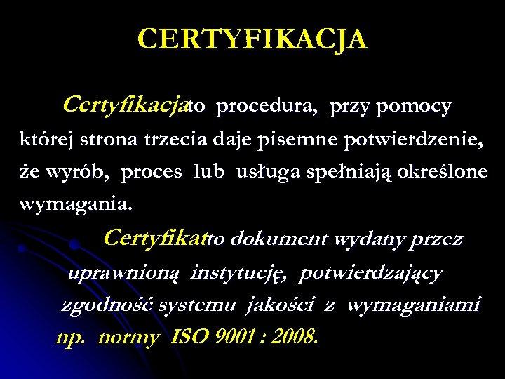 CERTYFIKACJA Certyfikacjato procedura, przy pomocy której strona trzecia daje pisemne potwierdzenie, że wyrób, proces