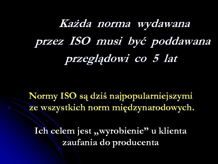 Każda norma wydawana przez ISO musi być poddawana przeglądowi co 5 lat Normy ISO