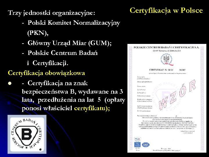 Certyfikacja w Polsce Trzy jednostki organizacyjne: - Polski Komitet Normalizacyjny (PKN), - Główny Urząd
