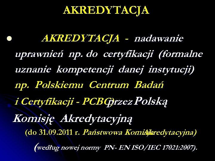 AKREDYTACJA l AKREDYTACJA - nadawanie uprawnień np. do certyfikacji (formalne uznanie kompetencji danej instytucji)
