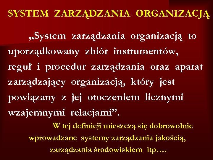 """SYSTEM ZARZĄDZANIA ORGANIZACJĄ """"System zarządzania organizacją to uporządkowany zbiór instrumentów, reguł i procedur zarządzania"""