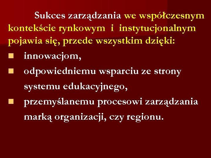 Sukces zarządzania we współczesnym kontekście rynkowym i instytucjonalnym pojawia się, przede wszystkim dzięki: n