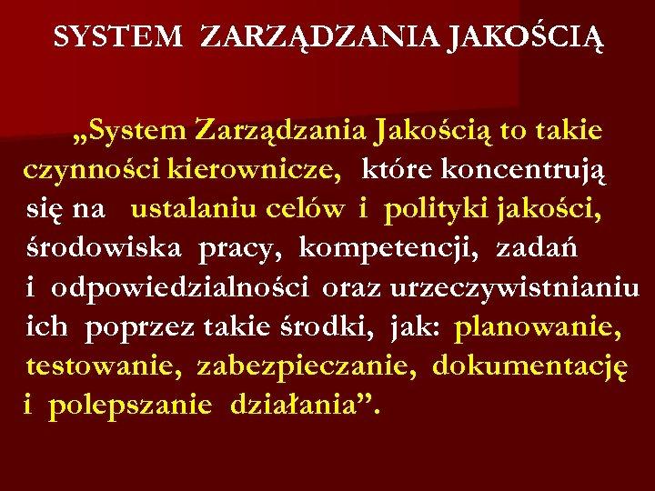 """SYSTEM ZARZĄDZANIA JAKOŚCIĄ """"System Zarządzania Jakością to takie czynności kierownicze, które koncentrują się na"""