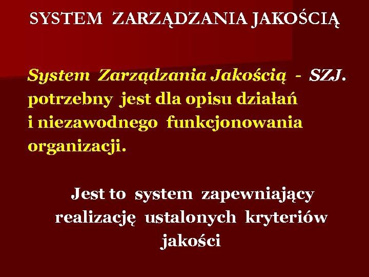 SYSTEM ZARZĄDZANIA JAKOŚCIĄ System Zarządzania Jakością - SZJ. potrzebny jest dla opisu działań i