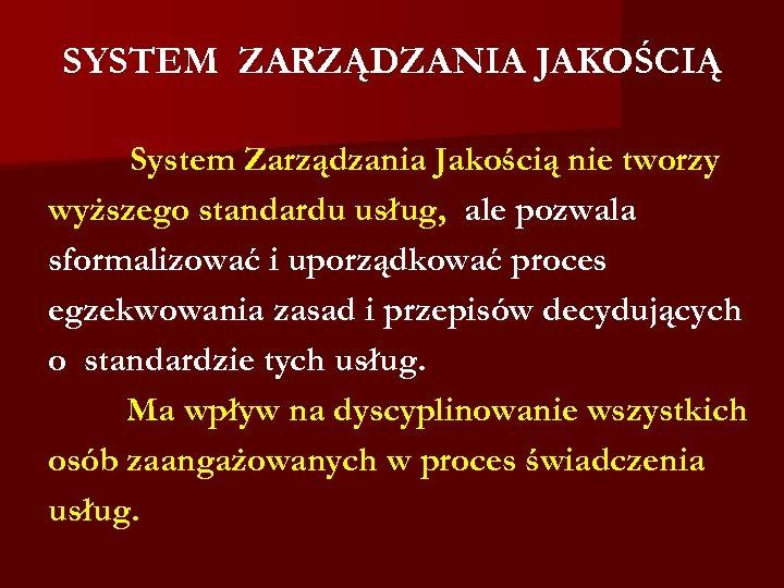 SYSTEM ZARZĄDZANIA JAKOŚCIĄ System Zarządzania Jakością nie tworzy wyższego standardu usług, ale pozwala sformalizować