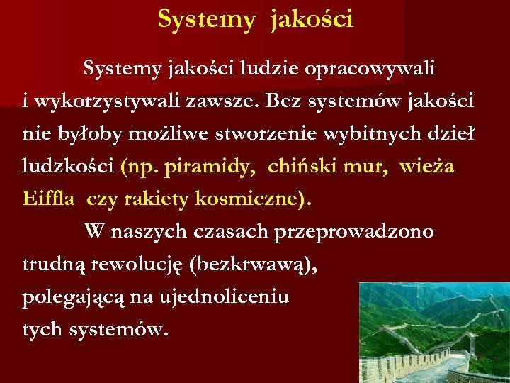 Systemy jakości ludzie opracowywali i wykorzystywali zawsze. Bez systemów jakości nie byłoby możliwe stworzenie