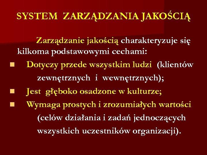 SYSTEM ZARZĄDZANIA JAKOŚCIĄ Zarządzanie jakością charakteryzuje się kilkoma podstawowymi cechami: n Dotyczy przede wszystkim