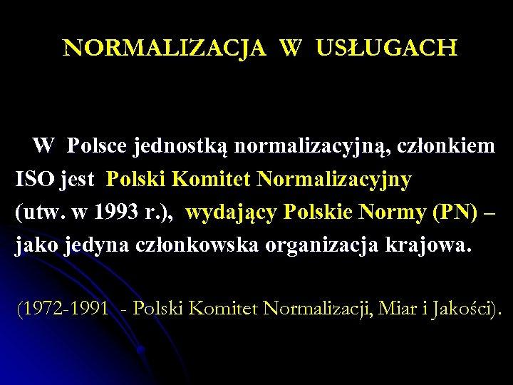 NORMALIZACJA W USŁUGACH W Polsce jednostką normalizacyjną, członkiem ISO jest Polski Komitet Normalizacyjny (utw.