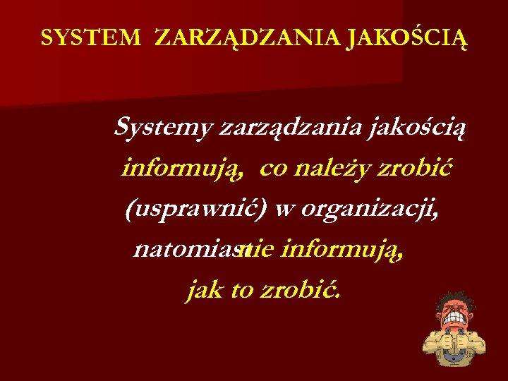 SYSTEM ZARZĄDZANIA JAKOŚCIĄ Systemy zarządzania jakością informują, co należy zrobić (usprawnić) w organizacji, natomiast