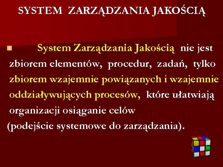 SYSTEM ZARZĄDZANIA JAKOŚCIĄ System Zarządzania Jakością nie jest zbiorem elementów, procedur, zadań, tylko zbiorem