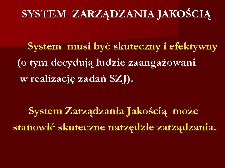 SYSTEM ZARZĄDZANIA JAKOŚCIĄ System musi być skuteczny i efektywny (o tym decydują ludzie zaangażowani