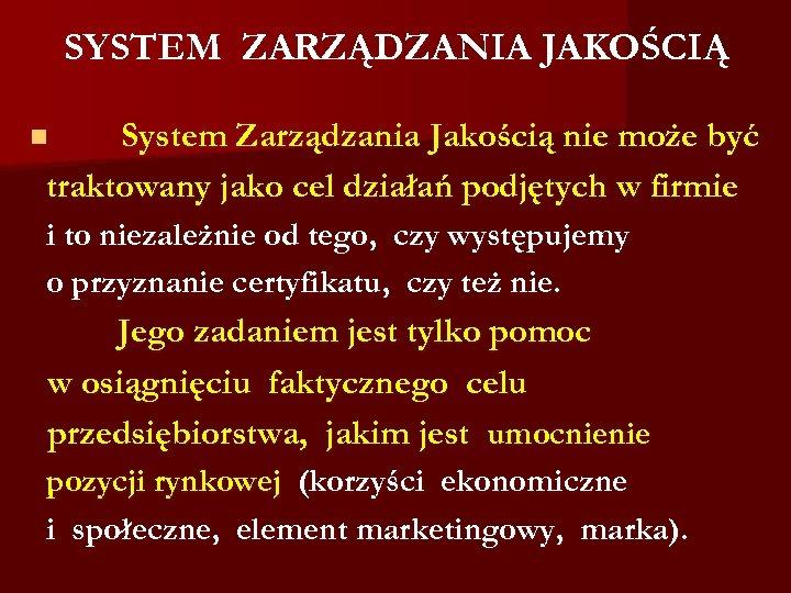 SYSTEM ZARZĄDZANIA JAKOŚCIĄ System Zarządzania Jakością nie może być traktowany jako cel działań podjętych