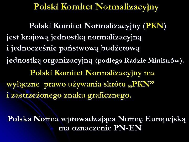 Polski Komitet Normalizacyjny (PKN) jest krajową jednostką normalizacyjną i jednocześnie państwową budżetową jednostką organizacyjną