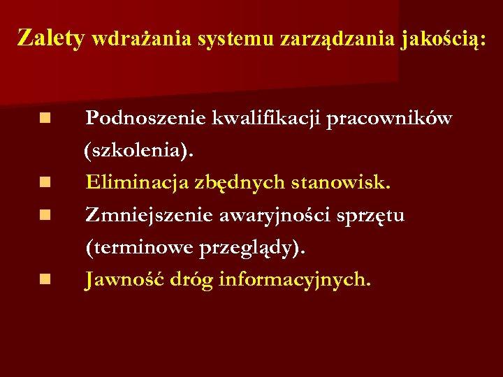 Zalety wdrażania systemu zarządzania jakością: n n Podnoszenie kwalifikacji pracowników (szkolenia). Eliminacja zbędnych stanowisk.