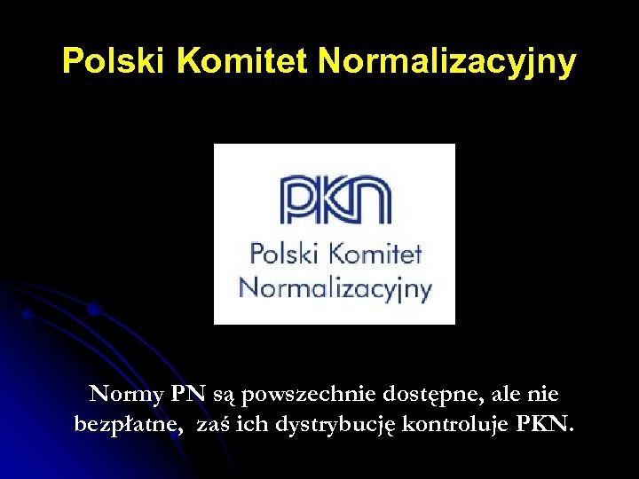 Polski Komitet Normalizacyjny Normy PN są powszechnie dostępne, ale nie bezpłatne, zaś ich dystrybucję