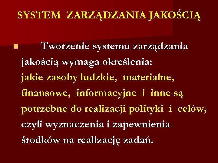 SYSTEM ZARZĄDZANIA JAKOŚCIĄ n Tworzenie systemu zarządzania jakością wymaga określenia: jakie zasoby ludzkie, materialne,