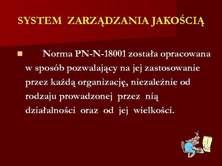 SYSTEM ZARZĄDZANIA JAKOŚCIĄ n Norma PN-N-18001 została opracowana w sposób pozwalający na jej zastosowanie
