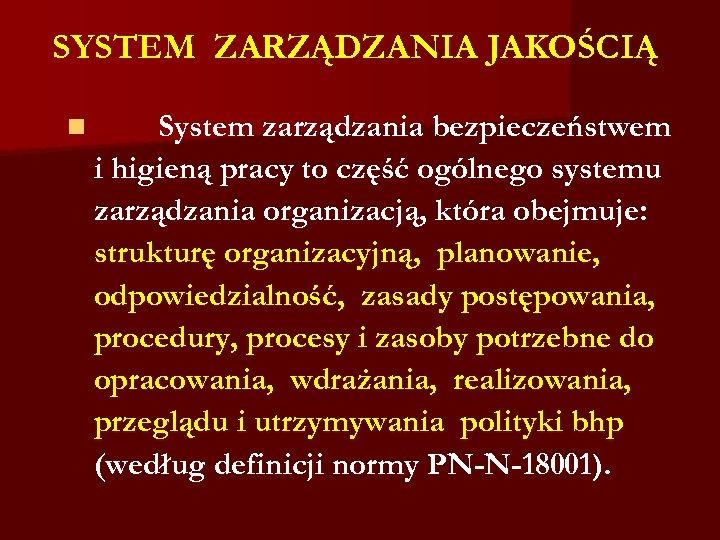 SYSTEM ZARZĄDZANIA JAKOŚCIĄ n System zarządzania bezpieczeństwem i higieną pracy to część ogólnego systemu