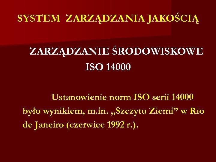 SYSTEM ZARZĄDZANIA JAKOŚCIĄ ZARZĄDZANIE ŚRODOWISKOWE ISO 14000 Ustanowienie norm ISO serii 14000 było wynikiem,