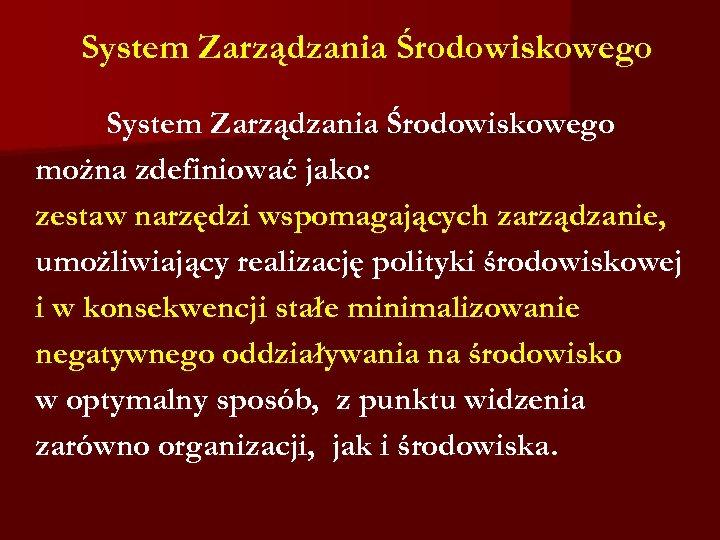 System Zarządzania Środowiskowego można zdefiniować jako: zestaw narzędzi wspomagających zarządzanie, umożliwiający realizację polityki środowiskowej