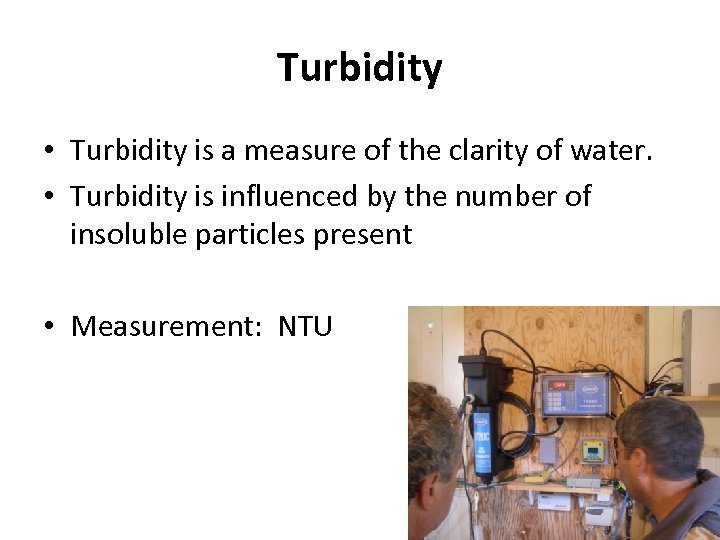Turbidity • Turbidity is a measure of the clarity of water. • Turbidity is