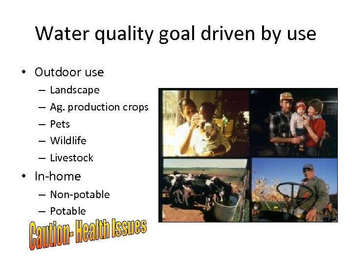 Water quality goal driven by use • Outdoor use – – – Landscape Ag.