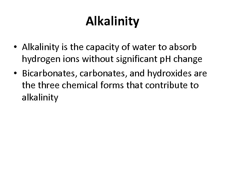 Alkalinity • Alkalinity is the capacity of water to absorb hydrogen ions without significant