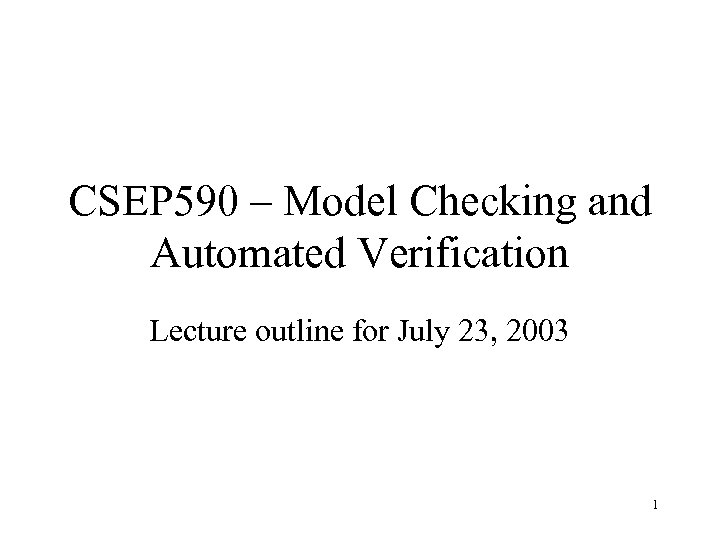 CSEP 590 – Model Checking and Automated Verification Lecture outline for July 23, 2003