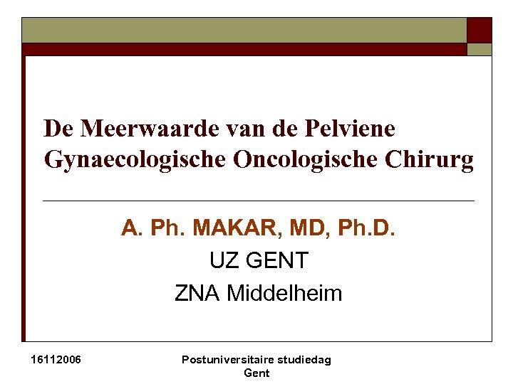De Meerwaarde van de Pelviene Gynaecologische Oncologische Chirurg A. Ph. MAKAR, MD, Ph. D.