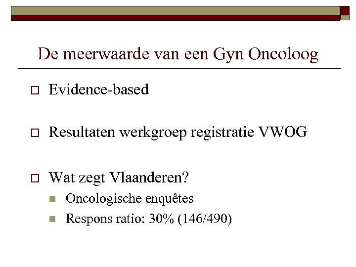 De meerwaarde van een Gyn Oncoloog o Evidence-based o Resultaten werkgroep registratie VWOG o