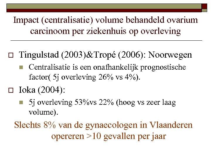 Impact (centralisatie) volume behandeld ovarium carcinoom per ziekenhuis op overleving o Tingulstad (2003)&Tropé (2006):