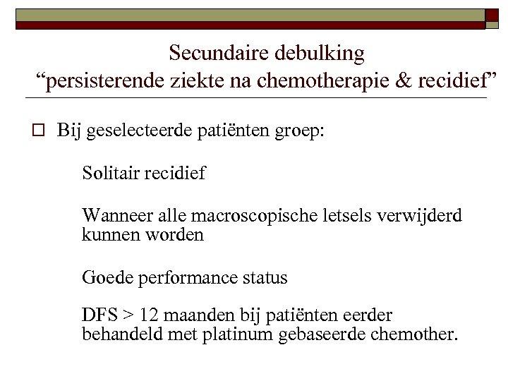 "Secundaire debulking ""persisterende ziekte na chemotherapie & recidief"" o Bij geselecteerde patiënten groep: Solitair"