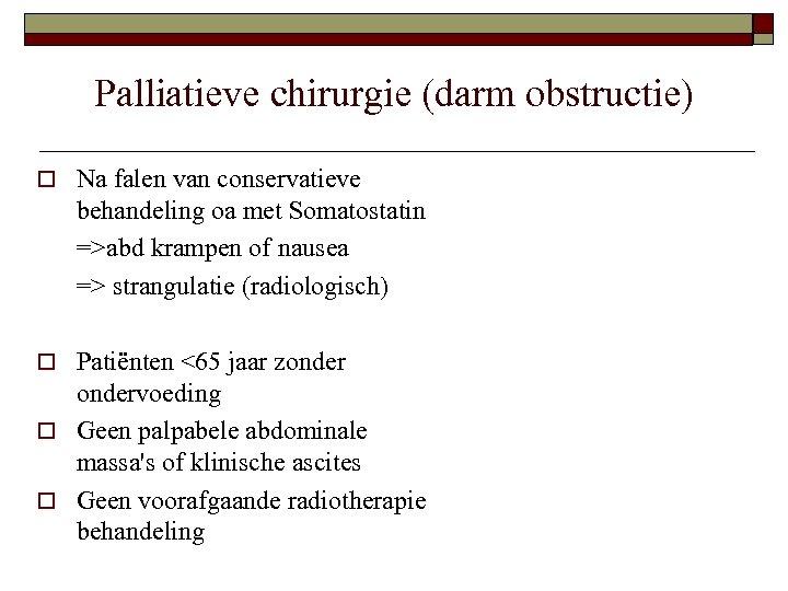 Palliatieve chirurgie (darm obstructie) o Na falen van conservatieve behandeling oa met Somatostatin =>abd