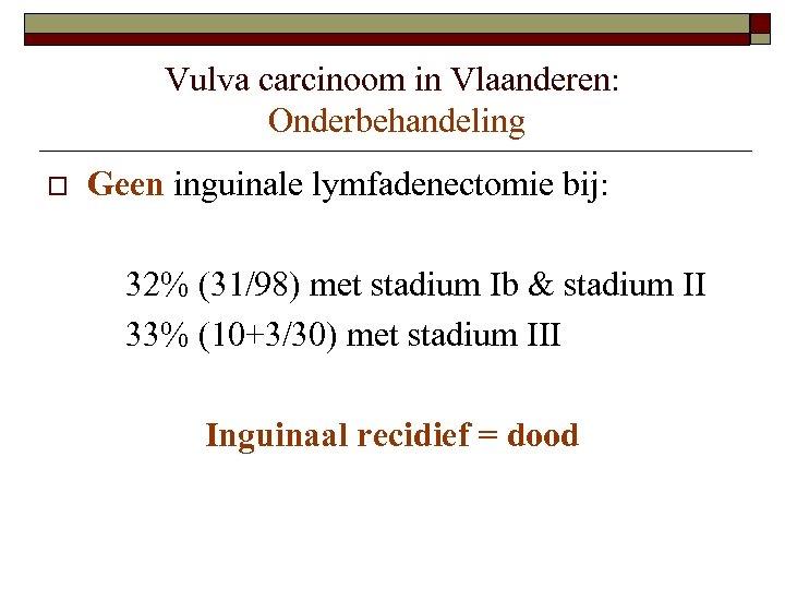 Vulva carcinoom in Vlaanderen: Onderbehandeling o Geen inguinale lymfadenectomie bij: 32% (31/98) met stadium