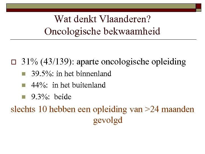 Wat denkt Vlaanderen? Oncologische bekwaamheid o 31% (43/139): aparte oncologische opleiding n n n