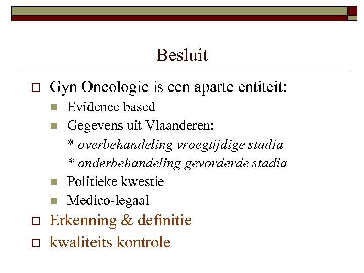 Besluit o Gyn Oncologie is een aparte entiteit: n n o o Evidence based