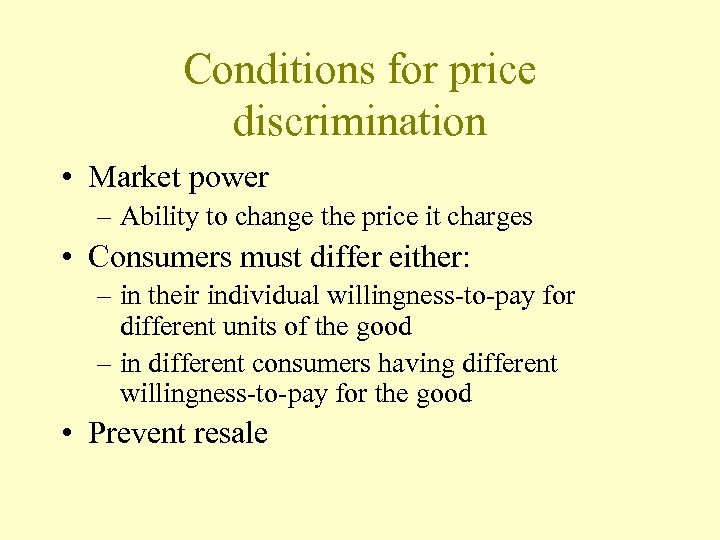 Conditions for price discrimination • Market power – Ability to change the price it