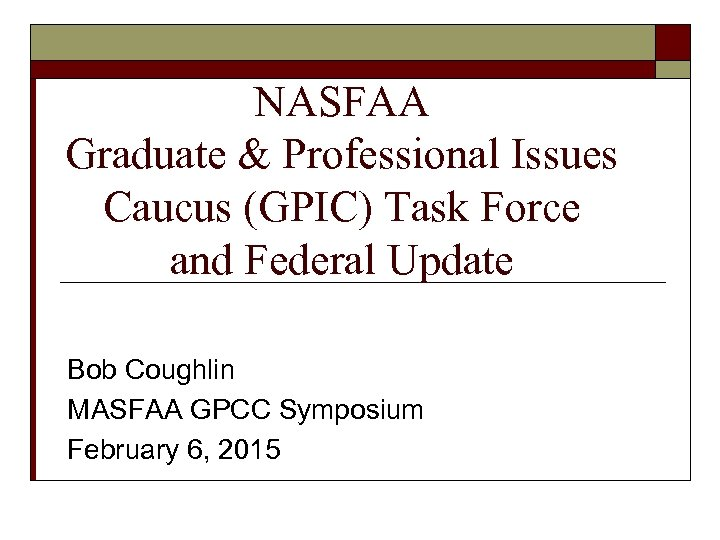 NASFAA Graduate & Professional Issues Caucus (GPIC) Task Force and Federal Update Bob Coughlin