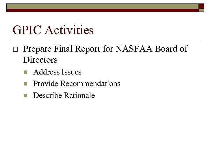 GPIC Activities o Prepare Final Report for NASFAA Board of Directors n n n