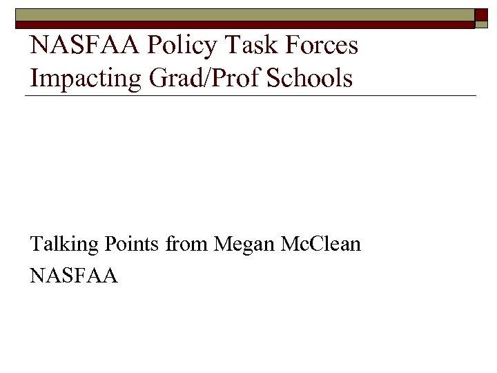 NASFAA Policy Task Forces Impacting Grad/Prof Schools Talking Points from Megan Mc. Clean NASFAA