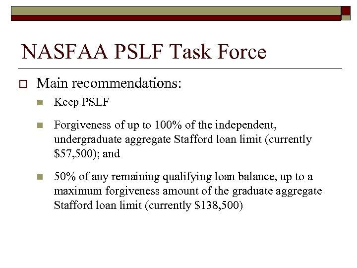 NASFAA PSLF Task Force o Main recommendations: n Keep PSLF n Forgiveness of up