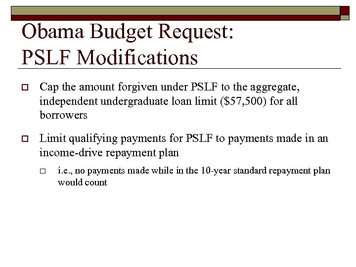 Obama Budget Request: PSLF Modifications o Cap the amount forgiven under PSLF to the