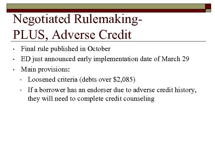Negotiated Rulemaking. PLUS, Adverse Credit • • • Final rule published in October ED
