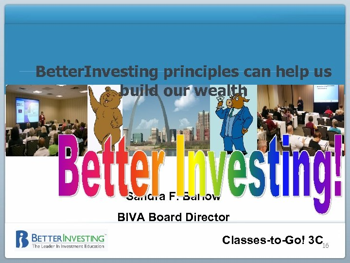 Better. Investing principles can help us build our wealth Sandra F. Barlow BIVA Board